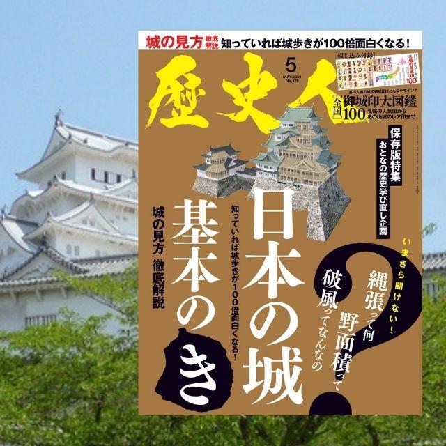 【『歴史人』2021年5月号案内】「いまさら聞けない!日本の城 基本の「き」 ─縄張って何? 野面積って?─」4月6日発売!