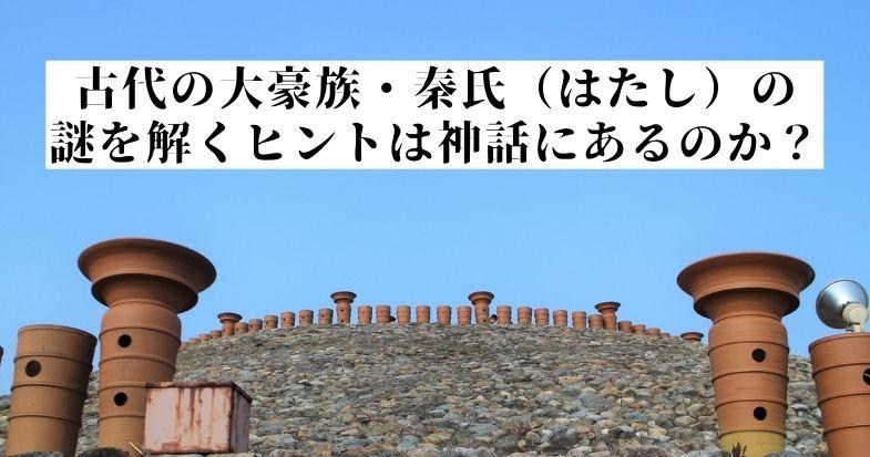 大豪族・秦氏(はたし)の謎を解くヒントは神話にあるのか?